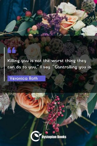 "Killing you is not the worst thing they can do to you, I say. ""Controlling you is."""