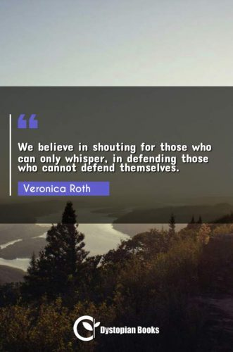 We believe in shouting for those who can only whisper, in defending those who cannot defend themselves.