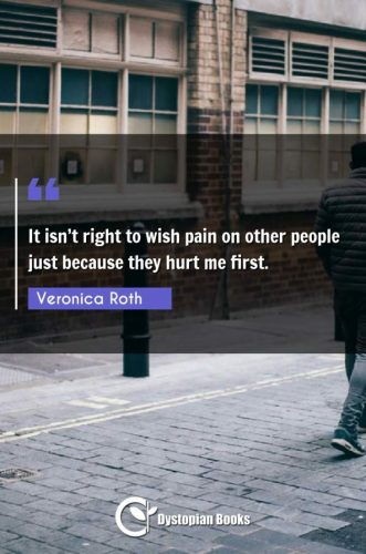 It isn't right to wish pain on other people just because they hurt me first.