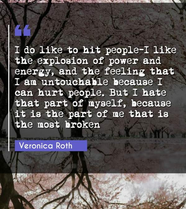 I do like to hit people-I like the explosion of power and energy, and the feeling that I am untouchable because I can hurt people. But I hate that part of myself, because it is the part of me that is the most broken