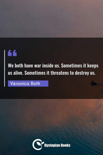 We both have war inside us. Sometimes it keeps us alive. Sometimes it threatens to destroy us.