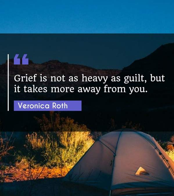 Grief is not as heavy as guilt, but it takes more away from you.