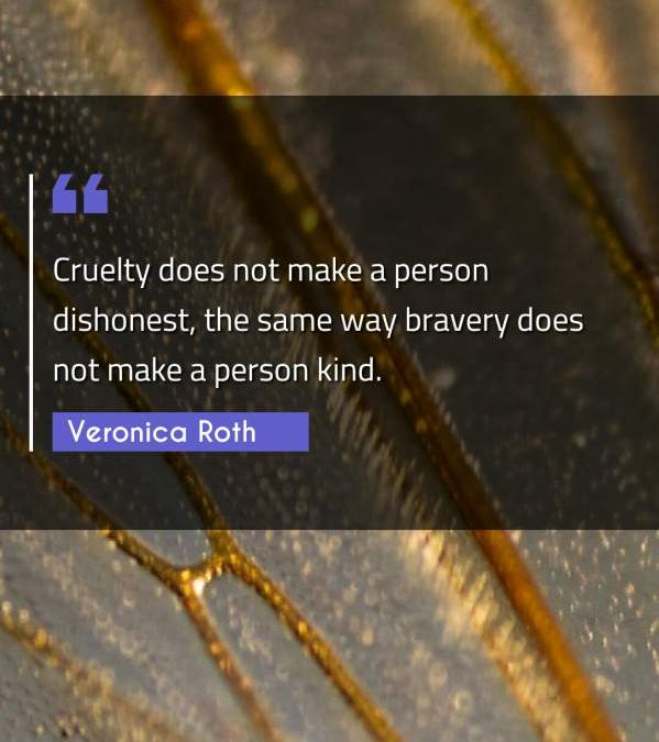 Cruelty does not make a person dishonest, the same way bravery does not make a person kind.