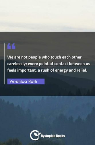We are not people who touch each other carelessly; every point of contact between us feels important, a rush of energy and relief.
