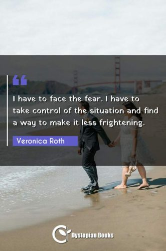 I have to face the fear. I have to take control of the situation and find a way to make it less frightening.