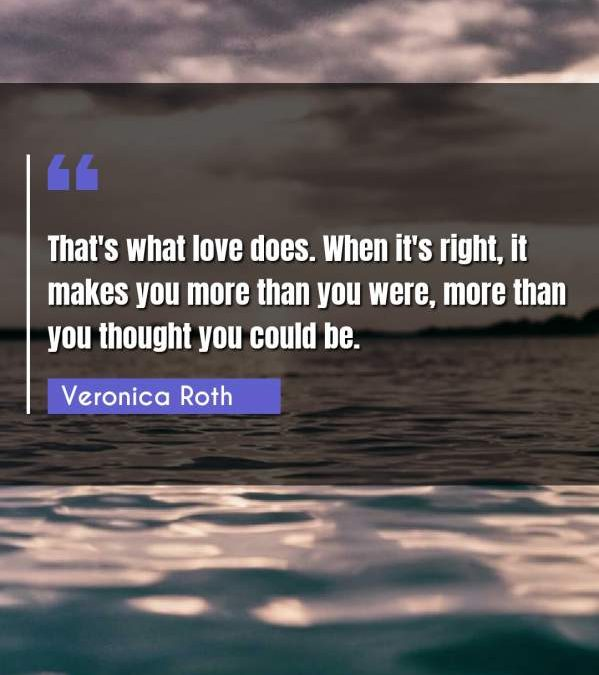 That's what love does. When it's right, it makes you more than you were, more than you thought you could be.