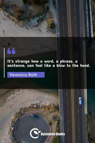 It's strange how a word, a phrase, a sentence, can feel like a blow to the head.