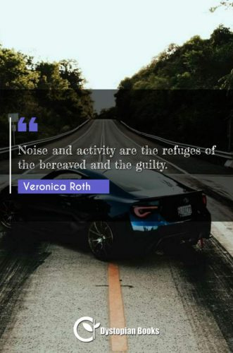 Noise and activity are the refuges of the bereaved and the guilty.