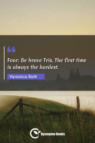 Four: Be brave Tris. The first time is always the hardest.