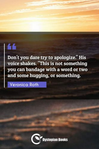 """Don't you dare try to apologize. His voice shakes. """"This is not something you can bandage with a word or two and some hugging or something."""""""