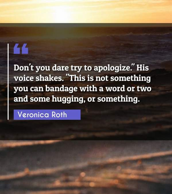 "Don't you dare try to apologize. His voice shakes. ""This is not something you can bandage with a word or two and some hugging or something."""