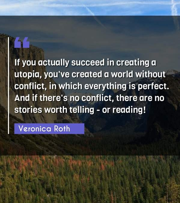 If you actually succeed in creating a utopia, you've created a world without conflict, in which everything is perfect. And if there's no conflict, there are no stories worth telling - or reading!