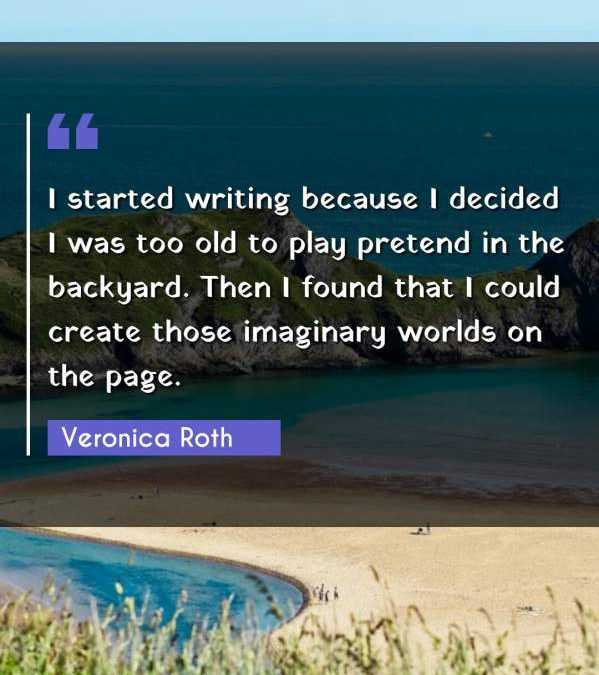 I started writing because I decided I was too old to play pretend in the backyard. Then I found that I could create those imaginary worlds on the page.