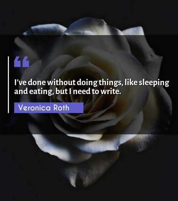 I've done without doing things, like sleeping and eating, but I need to write.
