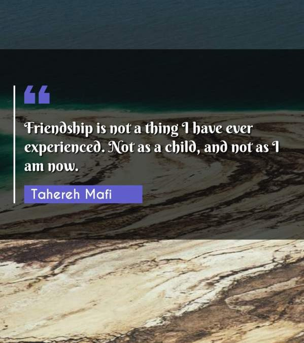 Friendship is not a thing I have ever experienced. Not as a child, and not as I am now.