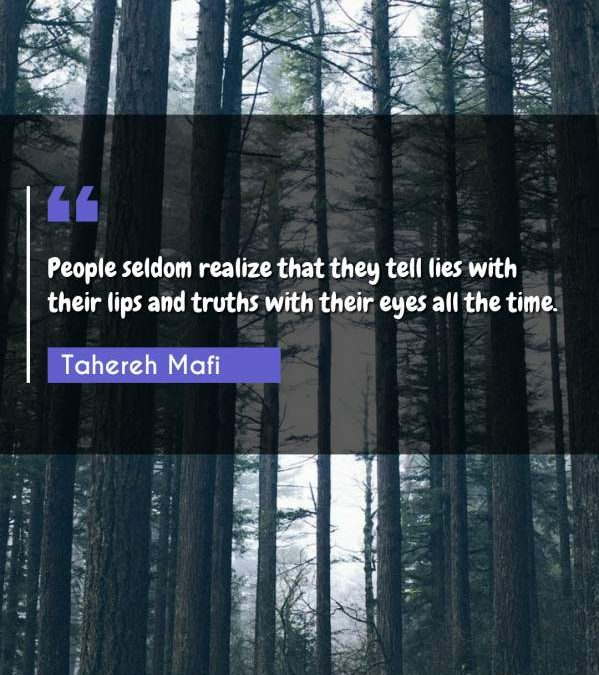 People seldom realize that they tell lies with their lips and truths with their eyes all the time.
