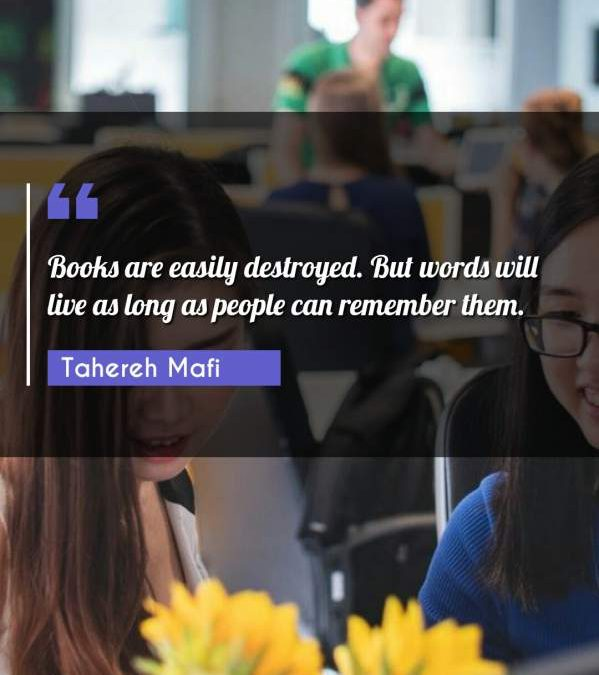 Books are easily destroyed. But words will live as long as people can remember them.
