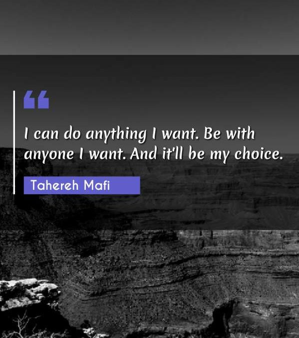 I can do anything I want. Be with anyone I want. And it'll be my choice.