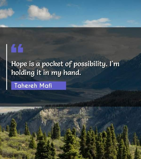 Hope is a pocket of possibility. I'm holding it in my hand.