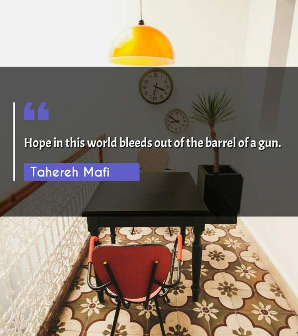 Hope in this world bleeds out of the barrel of a gun.