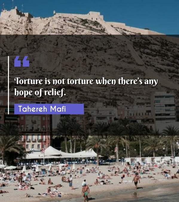 Torture is not torture when there's any hope of relief.
