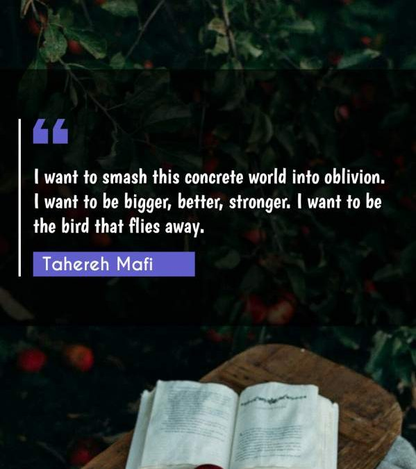 I want to smash this concrete world into oblivion. I want to be bigger, better, stronger. I want to be the bird that flies away.