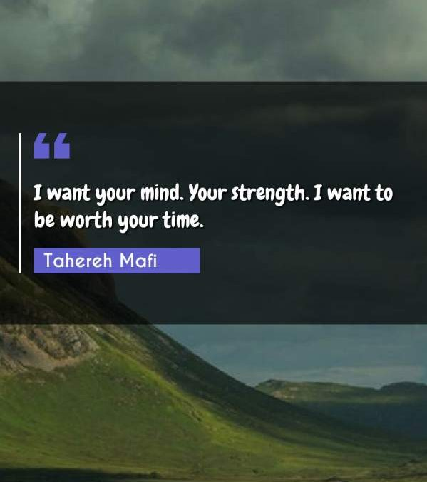 I want your mind. Your strength. I want to be worth your time.