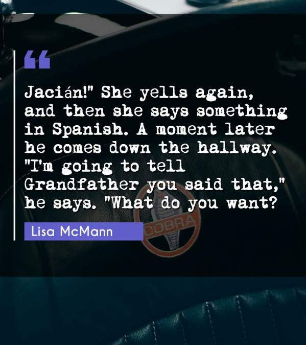 """Jacián!"""" She yells again and then she says something in Spanish. A moment later he comes down the hallway. """"I'm going to tell Grandfather you said that he says. What do you want?"""""""