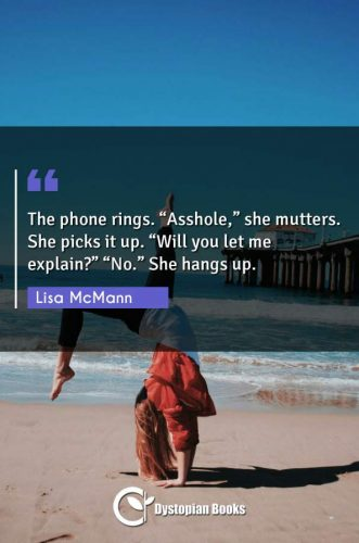 "The phone rings. ""Asshole,"" she mutters. She picks it up. ""Will you let me explain?"" ""No."" She hangs up."