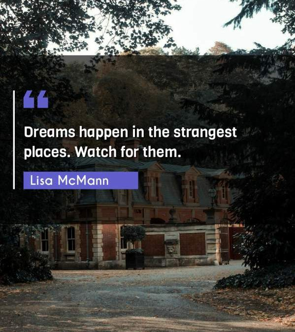 Dreams happen in the strangest places. Watch for them.