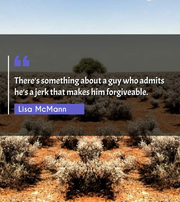 There's something about a guy who admits he's a jerk that makes him forgiveable.