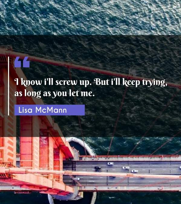 I know i'll screw up. But i'll keep trying, as long as you let me.