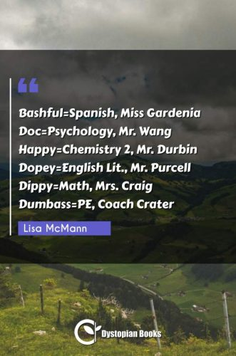 Bashful=Spanish, Miss Gardenia Doc=Psychology, Mr. Wang Happy=Chemistry 2, Mr. Durbin Dopey=English Lit., Mr. Purcell Dippy=Math, Mrs. Craig Dumbass=PE, Coach Crater