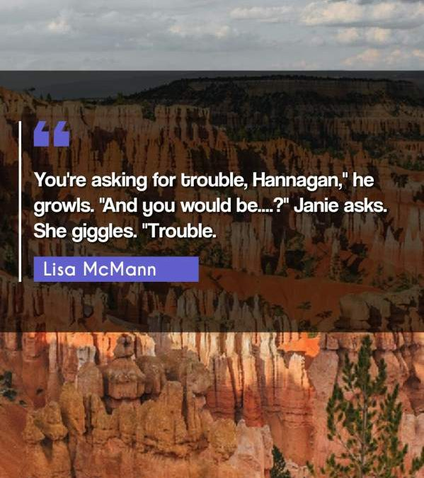 "You're asking for trouble, Hannagan, he growls. ""And you would be....?"" Janie asks. She giggles. ""Trouble."""