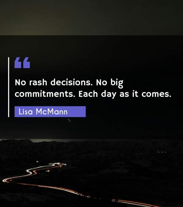 No rash decisions. No big commitments. Each day as it comes.