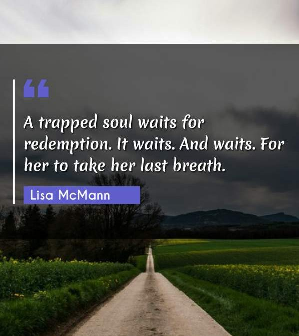 A trapped soul waits for redemption. It waits. And waits. For her to take her last breath.