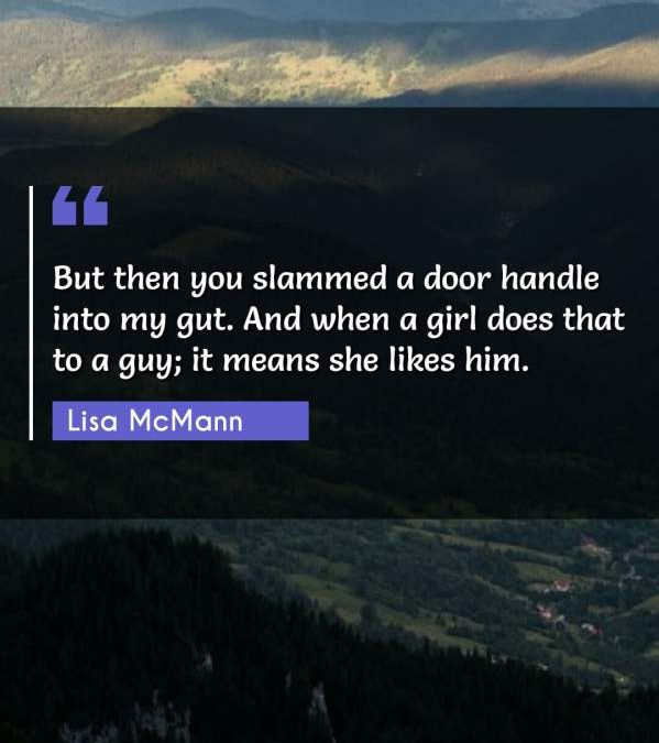 But then you slammed a door handle into my gut. And when a girl does that to a guy; it means she likes him.