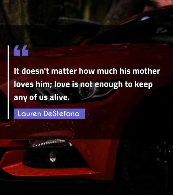 It doesn't matter how much his mother loves him; love is not enough to keep any of us alive.