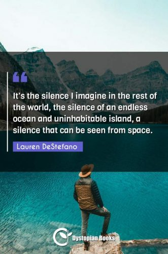 It's the silence I imagine in the rest of the world, the silence of an endless ocean and uninhabitable island, a silence that can be seen from space.