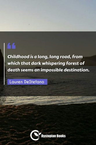 Childhood is a long, long road, from which that dark whispering forest of death seems an impossible destination.