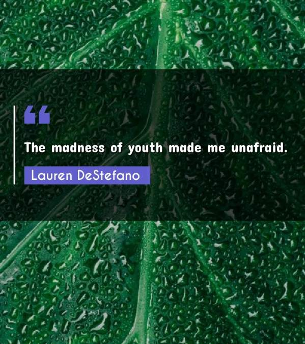 The madness of youth made me unafraid.