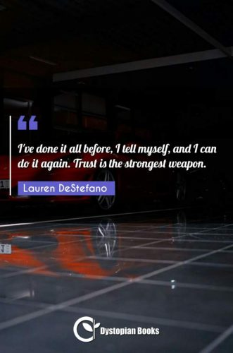 I've done it all before, I tell myself, and I can do it again. Trust is the strongest weapon.