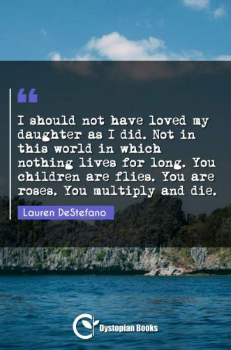 I should not have loved my daughter as I did. Not in this world in which nothing lives for long. You children are flies. You are roses. You multiply and die.