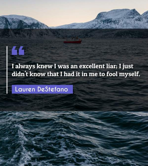 I always knew I was an excellent liar; I just didn't know that I had it in me to fool myself.