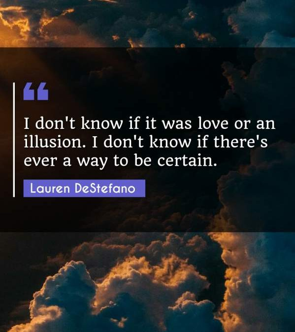 I don't know if it was love or an illusion. I don't know if there's ever a way to be certain.