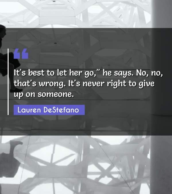 """It's best to let her go, he says. No no that's wrong. It's never right to give up on someone."""""""