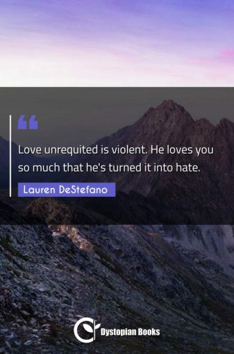 Love unrequited is violent. He loves you so much that he's turned it into hate.