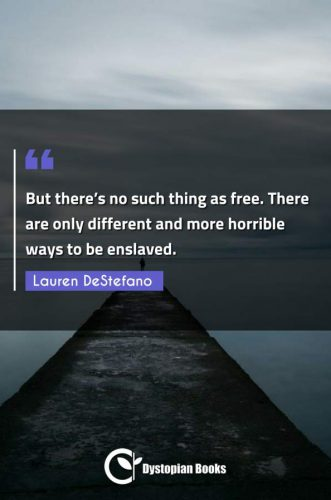 But there's no such thing as free. There are only different and more horrible ways to be enslaved.