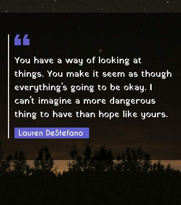 You have a way of looking at things. You make it seem as though everything's going to be okay. I can't imagine a more dangerous thing to have than hope like yours.