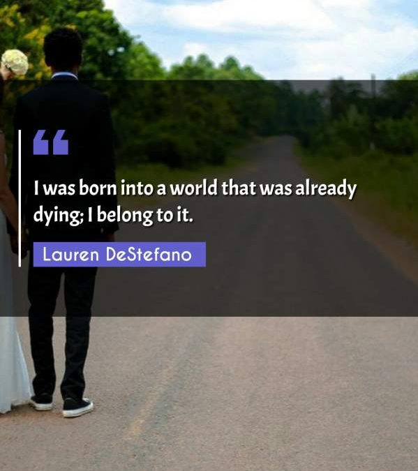 I was born into a world that was already dying; I belong to it.